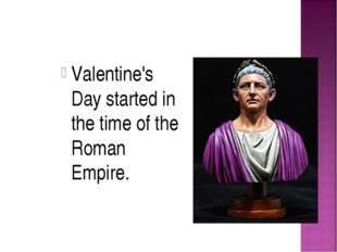 Valentine's Day started in the time of the Roman Empire.