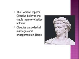 The Roman Emperor Claudius believed that single men were better soldiers. Cla