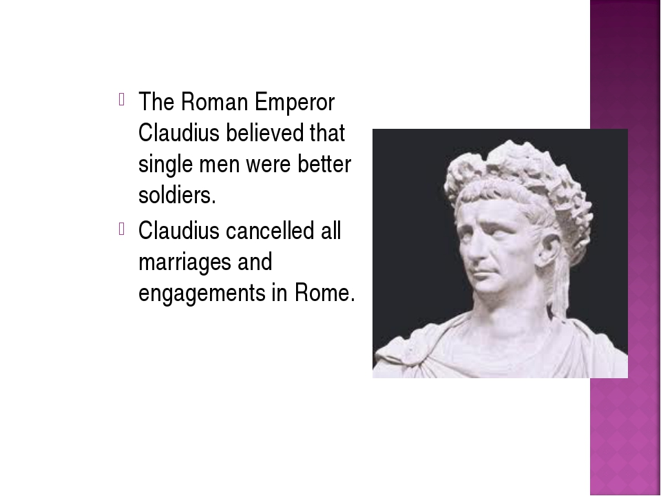 The Roman Emperor Claudius believed that single men were better soldiers. Cla...