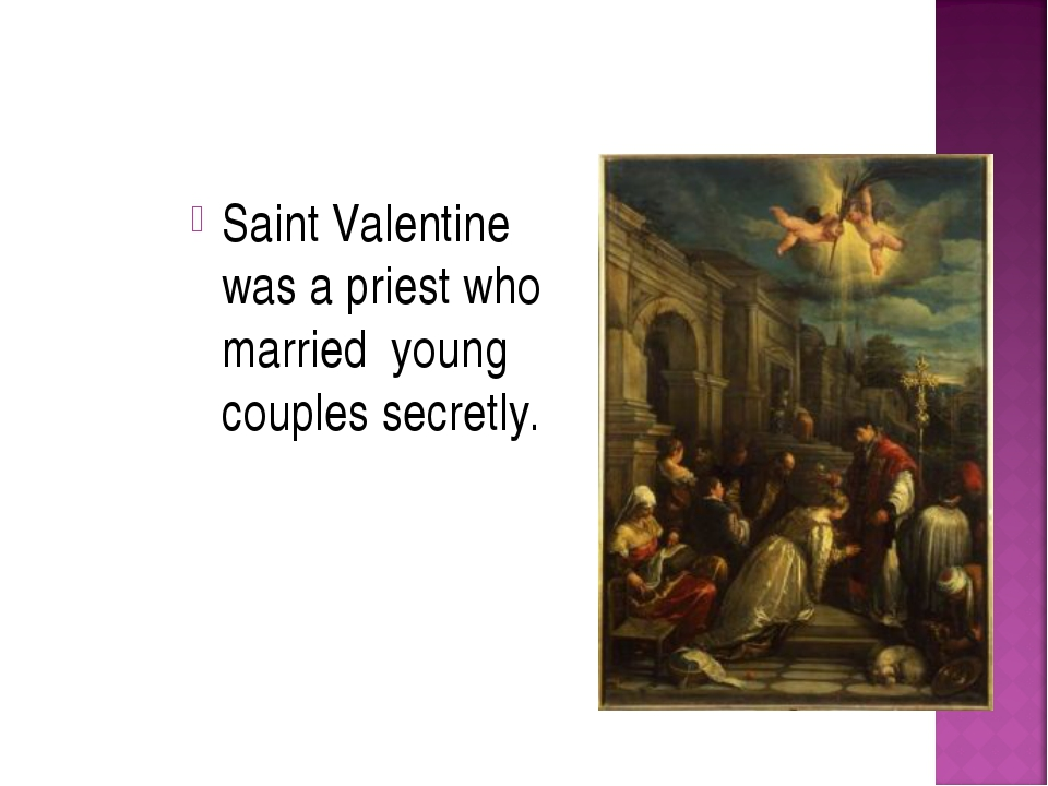 Saint Valentine was a priest who married young couples secretly.