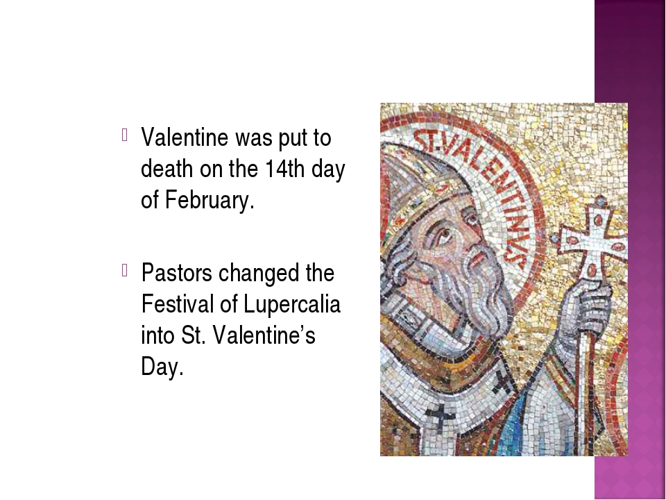 Valentine was put to death on the 14th day of February. Pastors changed the F...