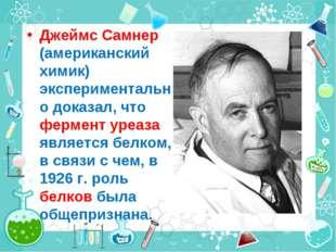 Джеймс Самнер (американский химик) экспериментально доказал, что фермент уреа