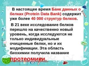 В настоящее время Банк данных о белках (Protein Data Bank) содержит уже боле