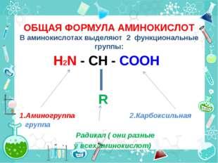 ОБЩАЯ ФОРМУЛА АМИНОКИСЛОТ В аминокислотах выделяют 2 функциональные группы: