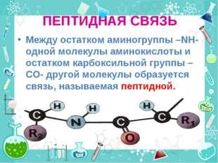 ПЕПТИДНАЯ СВЯЗЬ Между остатком аминогруппы –NH- одной молекулы аминокислоты и