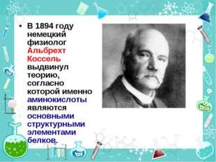 В 1894 году немецкий физиолог Альбрехт Коссель выдвинул теорию, согласно кото