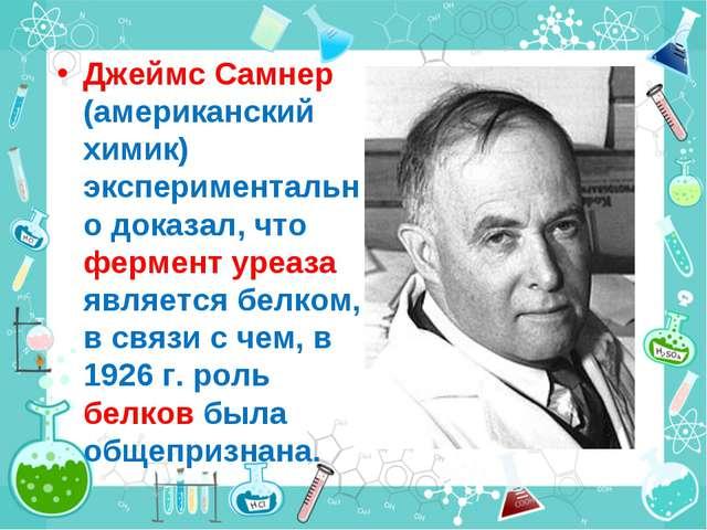 Джеймс Самнер (американский химик) экспериментально доказал, что фермент уреа...