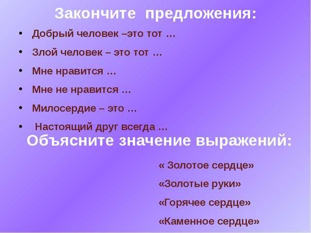 Закончите предложения: Добрый человек –это тот … Злой человек – это тот … Мне...