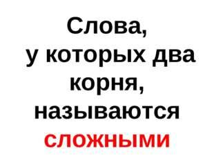 Слова, у которых два корня, называются сложными