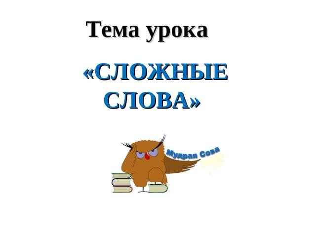 «СЛОЖНЫЕ СЛОВА» Тема урока