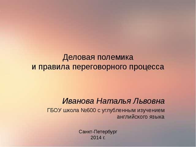 Деловая полемика и правила переговорного процесса Иванова Наталья Львовна ГБО...
