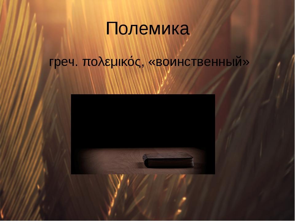 Полемика греч. πολεμικός, «воинственный»