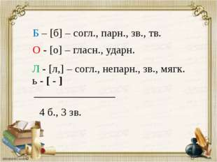 Б – [б] – согл., парн., зв., тв. О - [о] – гласн., ударн. Л - [л,] – согл., н