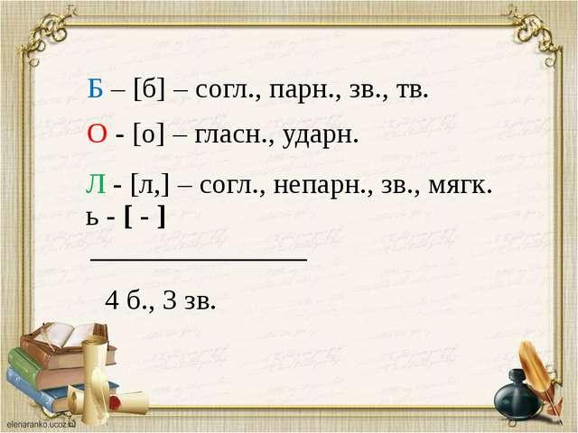 Б – [б] – согл., парн., зв., тв. О - [о] – гласн., ударн. Л - [л,] – согл., н...