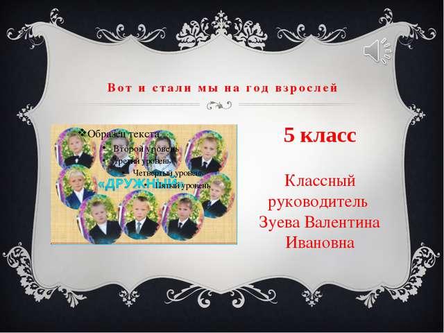 Вот и стали мы на год взрослей Классный руководитель Зуева Валентина Ивановна...