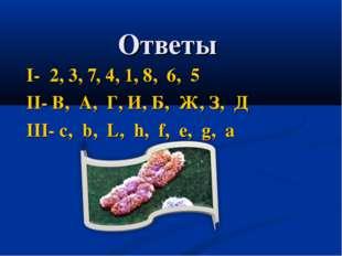 Ответы I- 2, 3, 7, 4, 1, 8, 6, 5 II- В, А, Г, И, Б, Ж, З, Д III- c, b, L, h,