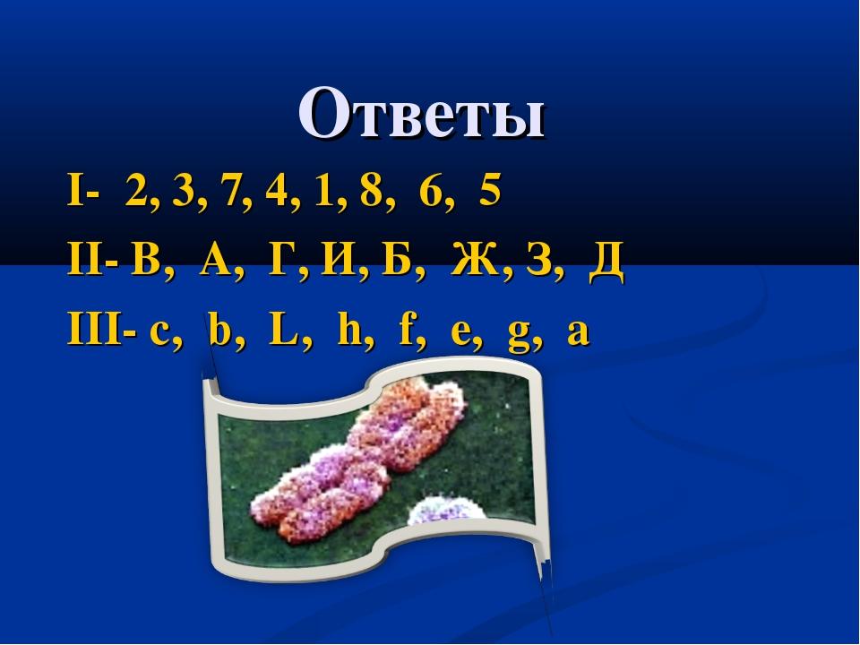 Ответы I- 2, 3, 7, 4, 1, 8, 6, 5 II- В, А, Г, И, Б, Ж, З, Д III- c, b, L, h,...