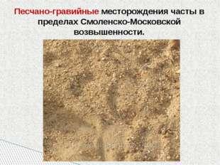 Песчано-гравийные месторождения часты в пределах Смоленско-Московской возвыше