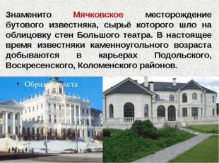 Знаменито Мячковское месторождение бутового известняка, сырьё которого шло на
