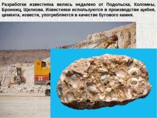 Разработки известняка велись недалеко от Подольска, Коломны, Бронниц, Щелкова