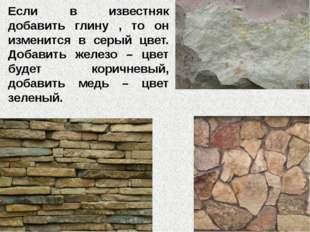 Если в известняк добавить глину , то он изменится в серый цвет. Добавить желе