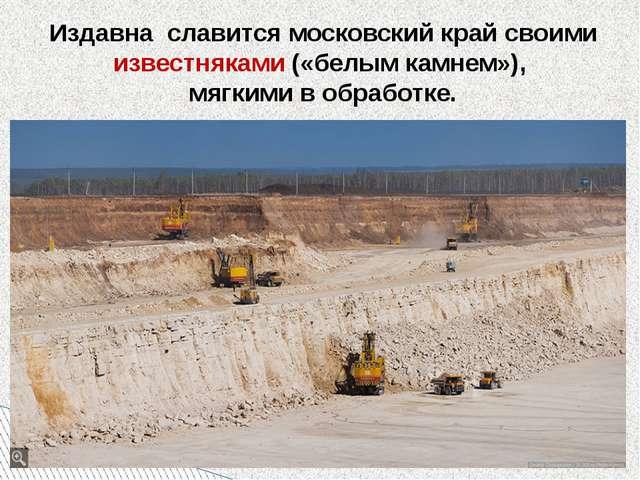 Издавна славится московский край своими известняками («белым камнем»), мягким...
