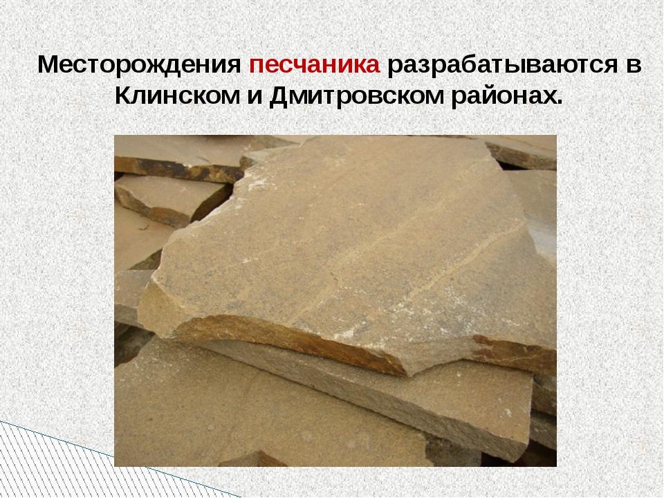 Месторождения песчаника разрабатываются в Клинском и Дмитровском районах.