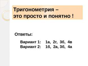 Ответы: Тригонометрия – это просто и понятно ! Вариант 1: 1а, 2г, 3б, 4в Вари