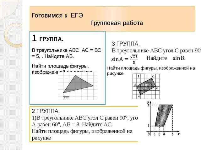Готовимся к ЕГЭ Групповая работа 1 ГРУППА. В треугольнике АВС АС = ВС = 5, ....