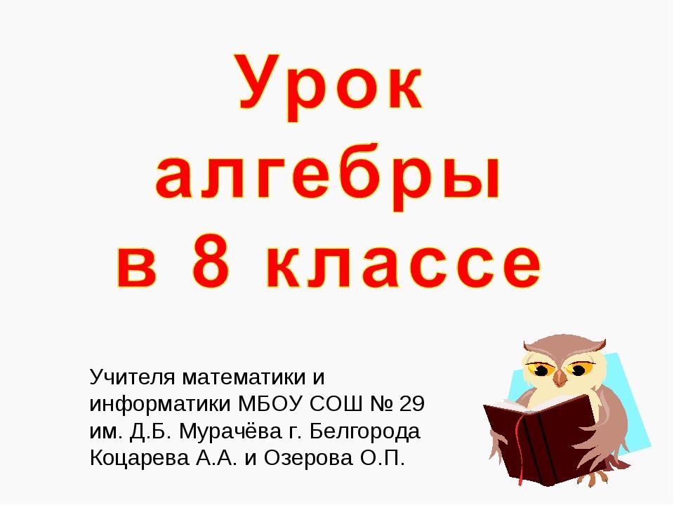 Учителя математики и информатики МБОУ СОШ № 29 им. Д.Б. Мурачёва г. Белгорода...