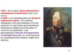1762 г. был открыт Артиллерийский и инженерный шляхетский кадетский корпус .