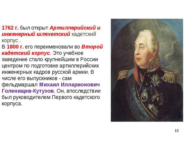 1762 г. был открыт Артиллерийский и инженерный шляхетский кадетский корпус ....