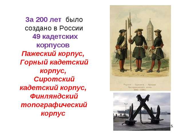 За 200 лет было создано в России 49 кадетских корпусов Пажеский корпус, Горны...