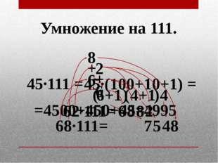 Умножение на 111. 45·111 = 45·(100+10+1) = =4500+450+45= 4995 68·111= 6 8 7 8