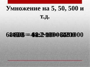 Умножение на 5, 50, 500 и т.д. 12·5 = 12:2·10 = 60 48·5 = 48:2·10 = 240 44·50