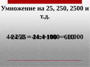 Умножение на 25, 250, 2500 и т.д. 24·25 = 24:4·100 = 600 44·250 = 44:4·1000 =