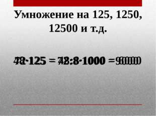 Умножение на 125, 1250, 12500 и т.д. 72·125 = 72:8·1000 = 9000 48·125 = 48:8·