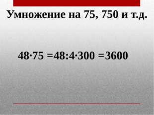 Умножение на 75, 750 и т.д. 48·75 = 48:4·300 = 3600