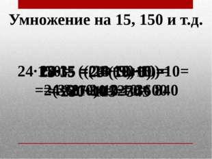 Умножение на 15, 150 и т.д. 23·15 = 23·(10+5) = 345 24·150 = ((24+12)·10)·10=