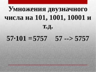 Умножения двузначного числа на 101, 1001, 10001 и т.д. 57·101 = 5757 5757 57