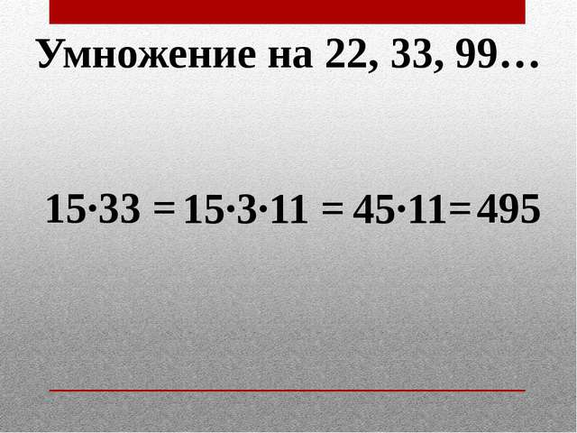 Умножение на 22, 33, 99… 15·33 = 15·3·11 = 45·11= 495