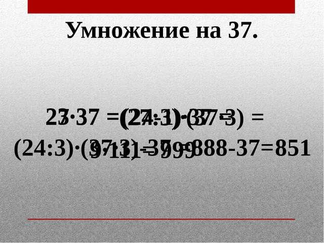 Умножение на 37. 27·37 = (27:3)·(37·3) = 9·111= 999 23·37 = (24-1)·37 = 888-3...