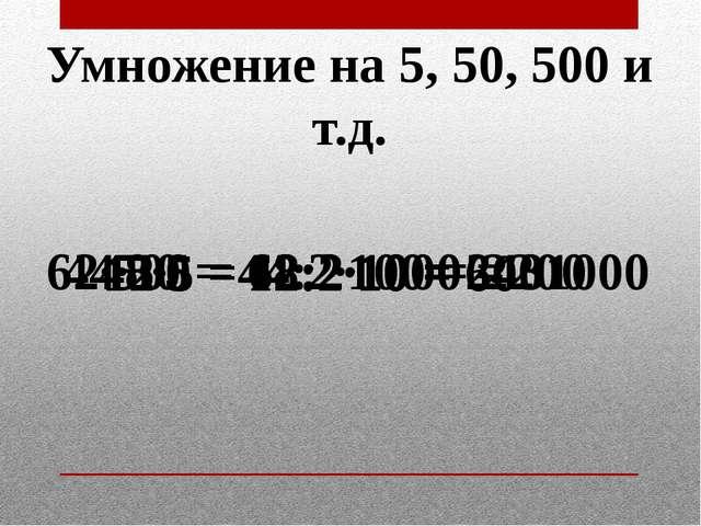 Умножение на 5, 50, 500 и т.д. 12·5 = 12:2·10 = 60 48·5 = 48:2·10 = 240 44·50...
