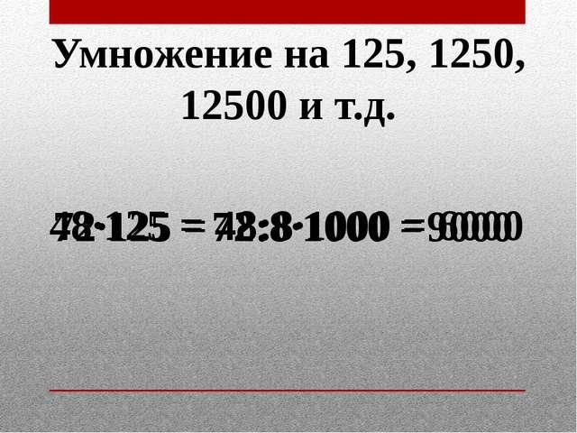 Умножение на 125, 1250, 12500 и т.д. 72·125 = 72:8·1000 = 9000 48·125 = 48:8·...