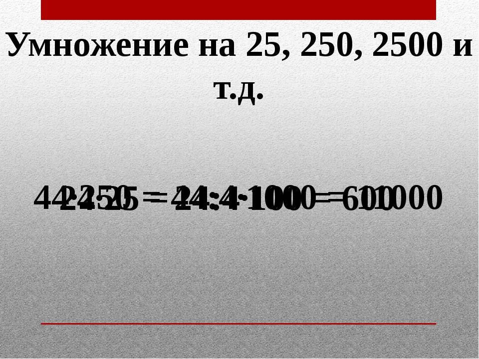 Умножение на 25, 250, 2500 и т.д. 24·25 = 24:4·100 = 600 44·250 = 44:4·1000 =...