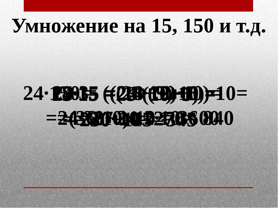 Умножение на 15, 150 и т.д. 23·15 = 23·(10+5) = 345 24·150 = ((24+12)·10)·10=...