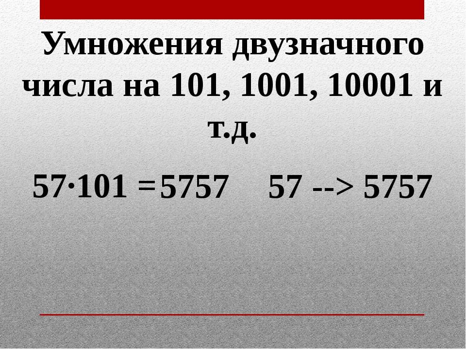 Умножения двузначного числа на 101, 1001, 10001 и т.д. 57·101 = 5757 5757 57...