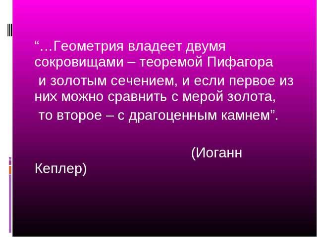 """""""…Геометрия владеет двумя сокровищами – теоремой Пифагора и золотым сечением,..."""