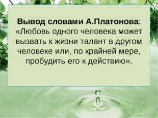Вывод словами А.Платонова: «Любовь одного человека может вызвать к жизни тала