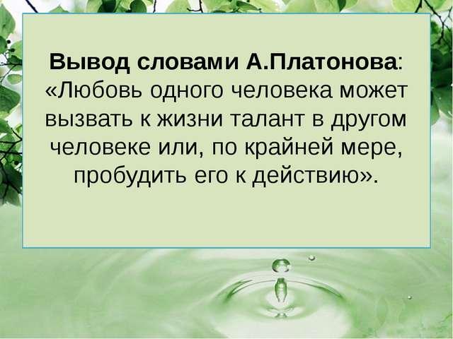 Вывод словами А.Платонова: «Любовь одного человека может вызвать к жизни тала...